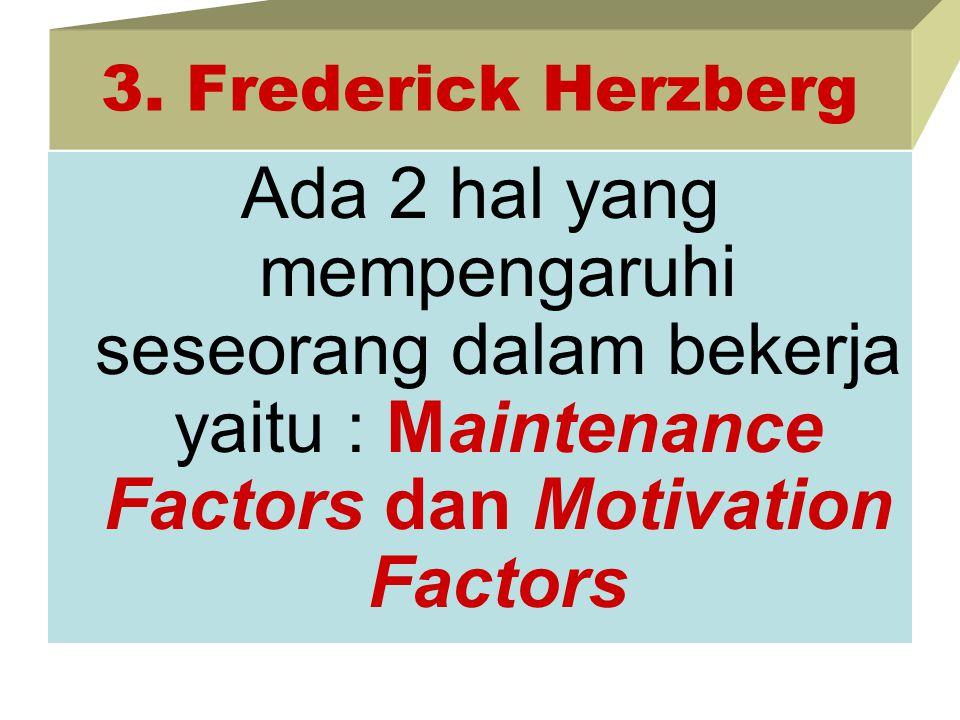 3. Frederick Herzberg Ada 2 hal yang mempengaruhi seseorang dalam bekerja yaitu : Maintenance Factors dan Motivation Factors