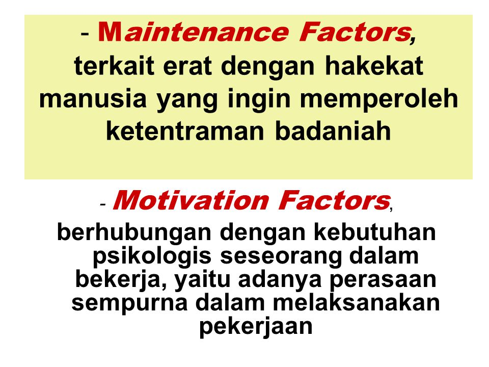 - Maintenance Factors, terkait erat dengan hakekat manusia yang ingin memperoleh ketentraman badaniah - Motivation Factors, berhubungan dengan kebutuh
