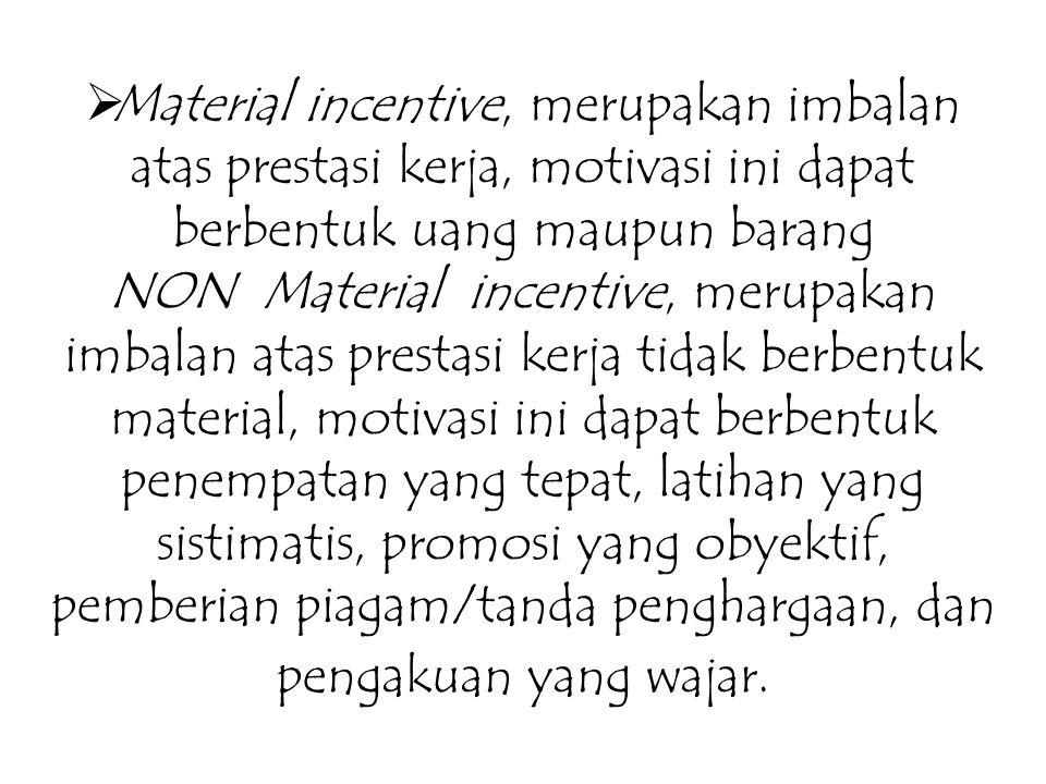  Material incentive, merupakan imbalan atas prestasi kerja, motivasi ini dapat berbentuk uang maupun barang NON Material incentive, merupakan imbalan