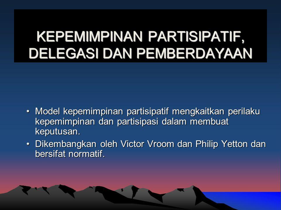 KEPEMIMPINAN PARTISIPATIF, DELEGASI DAN PEMBERDAYAAN Model kepemimpinan partisipatif mengkaitkan perilaku kepemimpinan dan partisipasi dalam membuat k