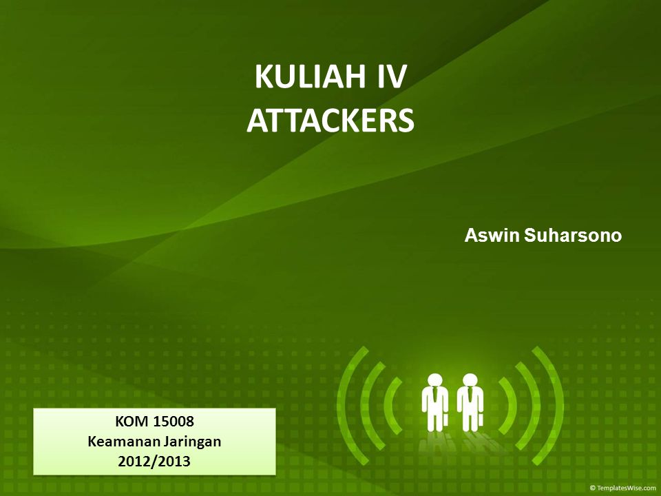 KULIAH IV ATTACKERS Aswin Suharsono KOM 15008 Keamanan Jaringan 2012/2013 KOM 15008 Keamanan Jaringan 2012/2013