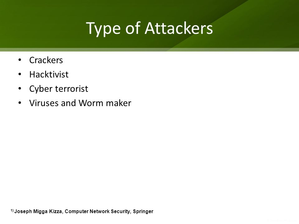 Type of Attackers Crackers Hacktivist Cyber terrorist Viruses and Worm maker 1) Joseph Migga Kizza, Computer Network Security, Springer