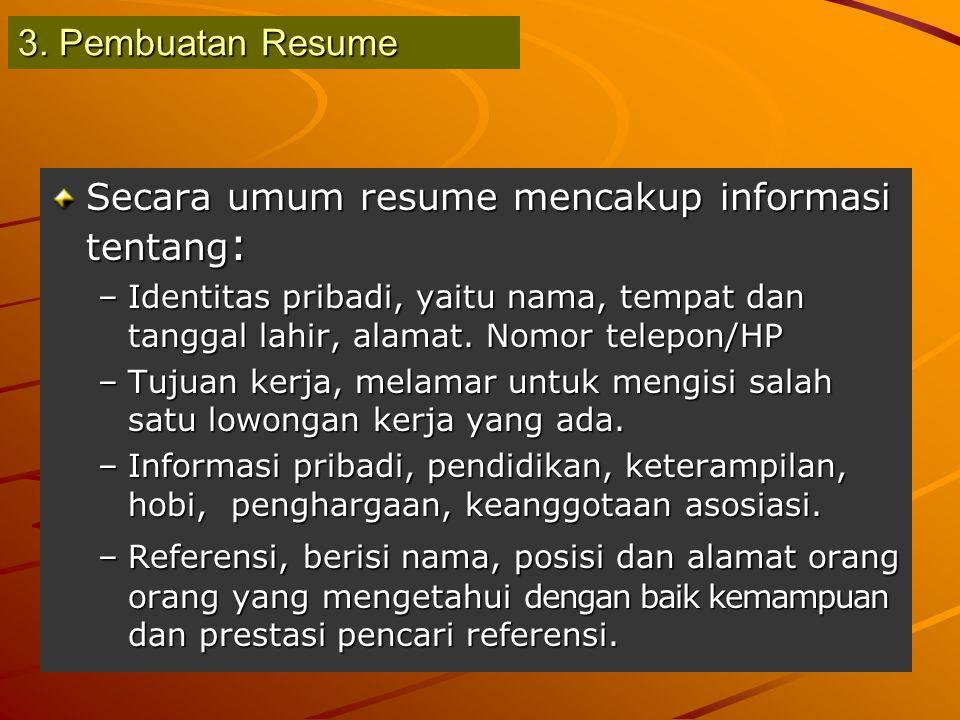 3. Pembuatan Resume Secara umum resume mencakup informasi tentang : –Identitas pribadi, yaitu nama, tempat dan tanggal lahir, alamat. Nomor telepon/HP