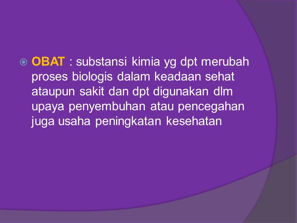  OBAT : substansi kimia yg dpt merubah proses biologis dalam keadaan sehat ataupun sakit dan dpt digunakan dlm upaya penyembuhan atau pencegahan juga