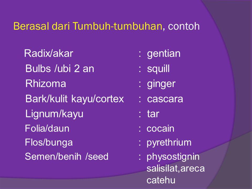 Berasal dari Tumbuh-tumbuhan, contoh Radix/akar: gentian Bulbs /ubi 2 an: squill Rhizoma : ginger Bark/kulit kayu/cortex: cascara Lignum/kayu: tar Fol