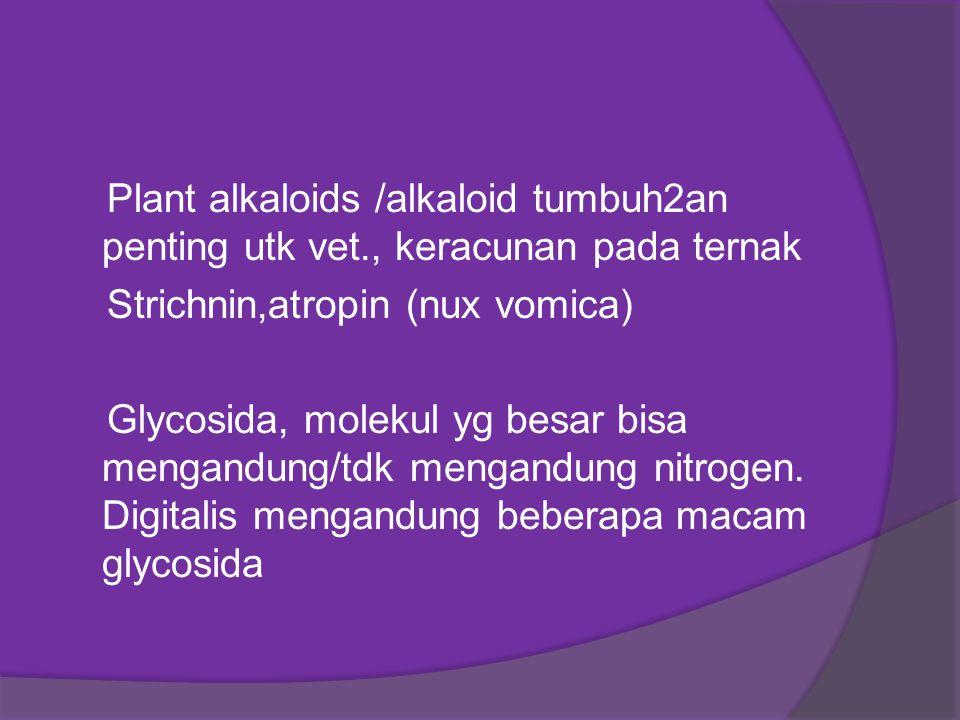 Plant alkaloids /alkaloid tumbuh2an penting utk vet., keracunan pada ternak Strichnin,atropin (nux vomica) Glycosida, molekul yg besar bisa mengandung