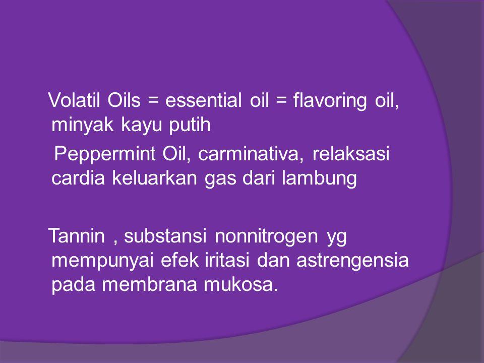 Volatil Oils = essential oil = flavoring oil, minyak kayu putih Peppermint Oil, carminativa, relaksasi cardia keluarkan gas dari lambung Tannin, subst