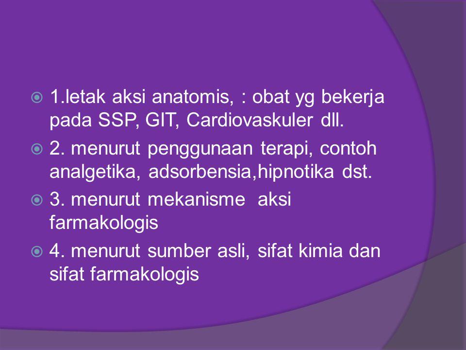  1.letak aksi anatomis, : obat yg bekerja pada SSP, GIT, Cardiovaskuler dll.  2. menurut penggunaan terapi, contoh analgetika, adsorbensia,hipnotika