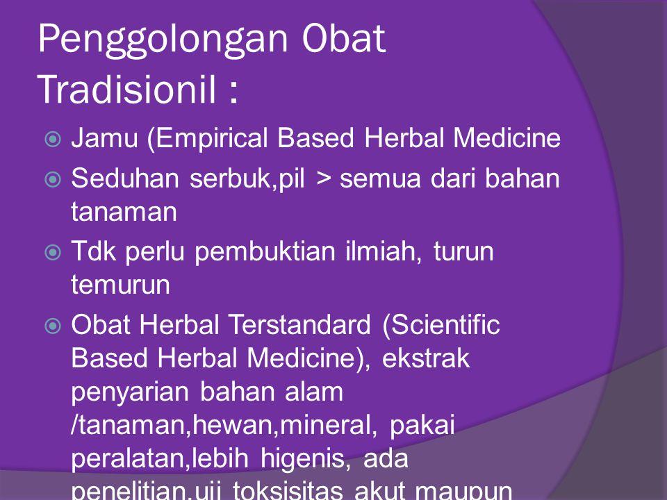Penggolongan Obat Tradisionil :  Jamu (Empirical Based Herbal Medicine  Seduhan serbuk,pil > semua dari bahan tanaman  Tdk perlu pembuktian ilmiah,