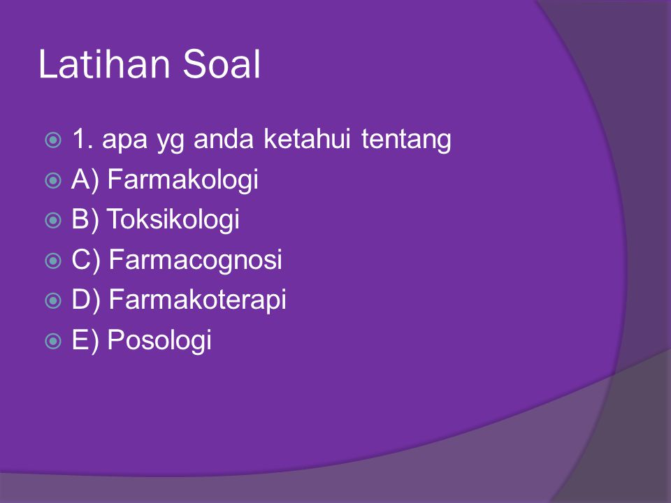Latihan Soal  1. apa yg anda ketahui tentang  A) Farmakologi  B) Toksikologi  C) Farmacognosi  D) Farmakoterapi  E) Posologi