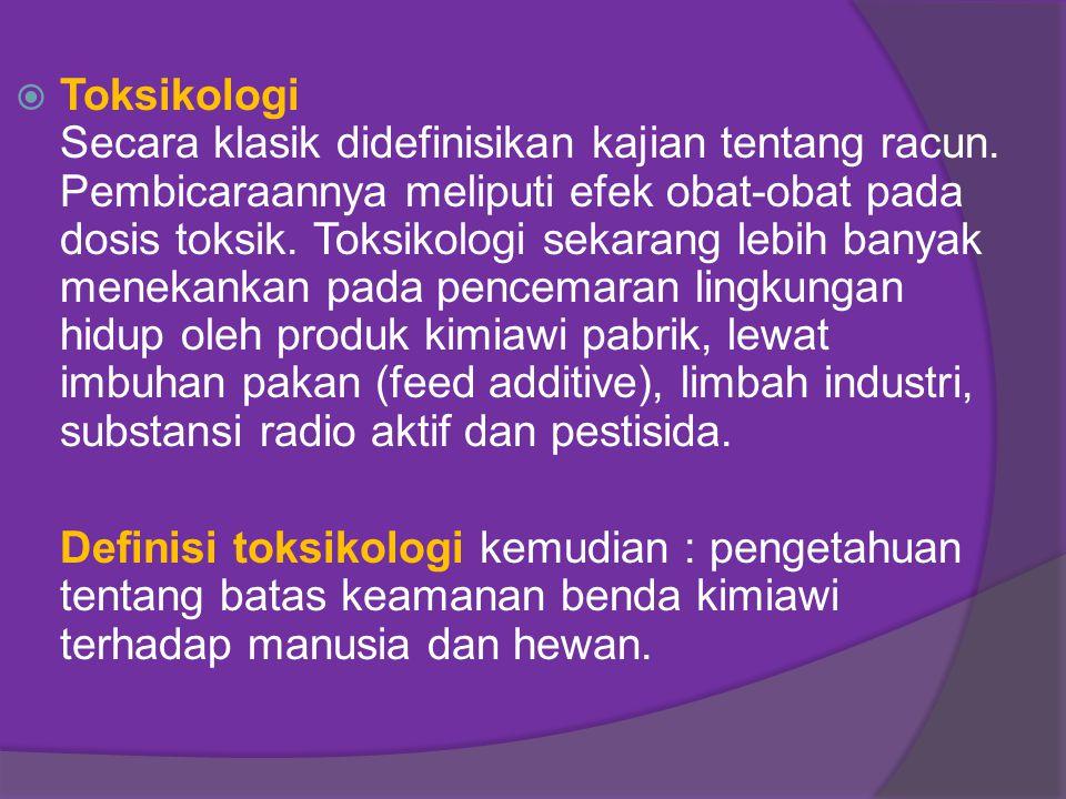  Toksikologi Secara klasik didefinisikan kajian tentang racun. Pembicaraannya meliputi efek obat-obat pada dosis toksik. Toksikologi sekarang lebih b