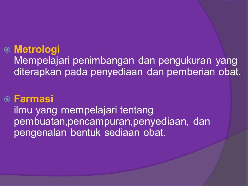  Metrologi Mempelajari penimbangan dan pengukuran yang diterapkan pada penyediaan dan pemberian obat.  Farmasi ilmu yang mempelajari tentang pembuat
