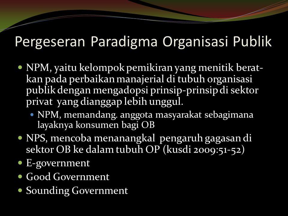 Pergeseran Paradigma Organisasi Publik NPM, yaitu kelompok pemikiran yang menitik berat- kan pada perbaikan manajerial di tubuh organisasi publik deng