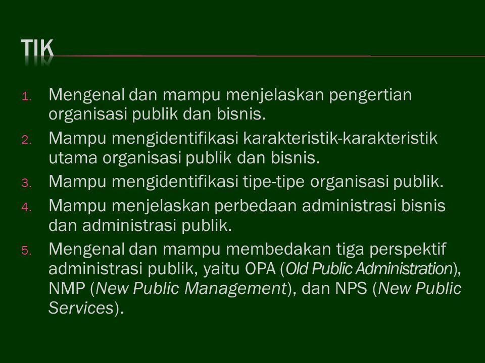 1. Mengenal dan mampu menjelaskan pengertian organisasi publik dan bisnis. 2. Mampu mengidentifikasi karakteristik-karakteristik utama organisasi publ