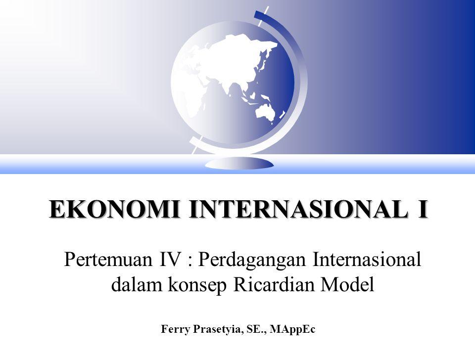 EKONOMI INTERNASIONAL I Pertemuan IV : Perdagangan Internasional dalam konsep Ricardian Model Ferry Prasetyia, SE., MAppEc