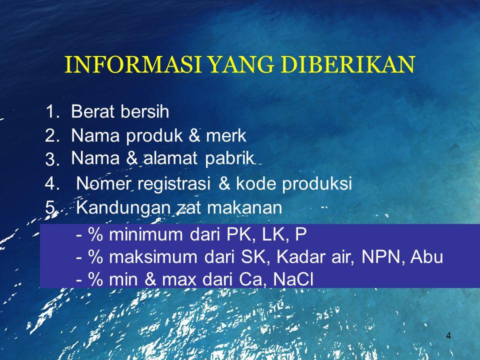 4 INFORMASI YANG DIBERIKAN - % minimum dari PK, LK, P - % maksimum dari SK, Kadar air, NPN, Abu - % min & max dari Ca, NaCl 1. Berat bersih 2. Nama pr