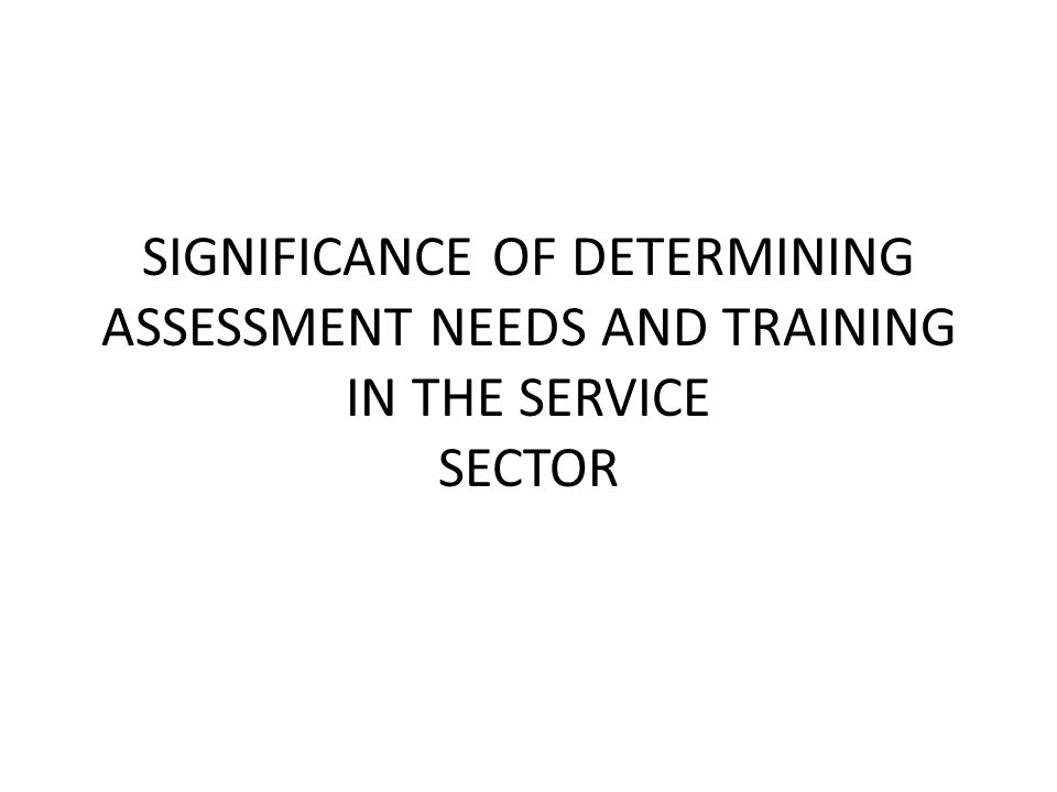 SIGNIFICANCE OF DETERMINING ASSESSMENT NEEDS AND TRAINING IN THE SERVICE SECTOR