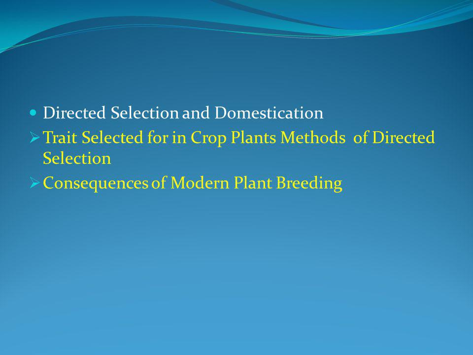 Directed Selection and Domestication  Trait Selected for in Crop Plants Methods of Directed Selection  Consequences of Modern Plant Breeding