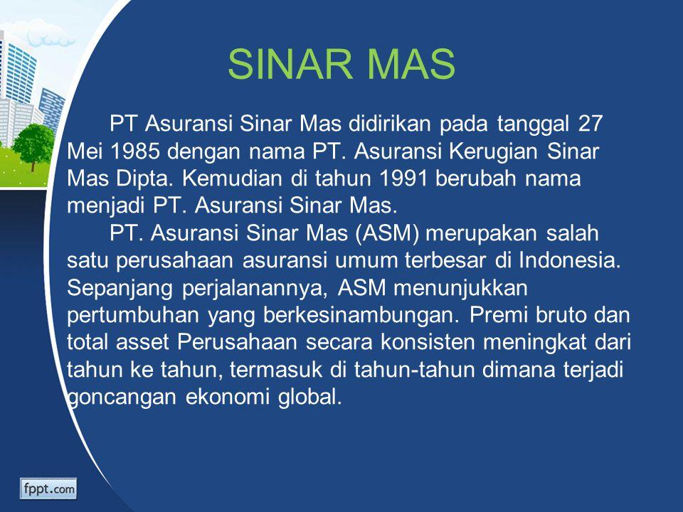 SINAR MAS PT Asuransi Sinar Mas didirikan pada tanggal 27 Mei 1985 dengan nama PT. Asuransi Kerugian Sinar Mas Dipta. Kemudian di tahun 1991 berubah n