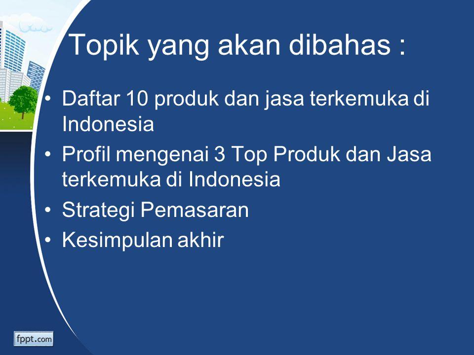 Topik yang akan dibahas : Daftar 10 produk dan jasa terkemuka di Indonesia Profil mengenai 3 Top Produk dan Jasa terkemuka di Indonesia Strategi Pemas