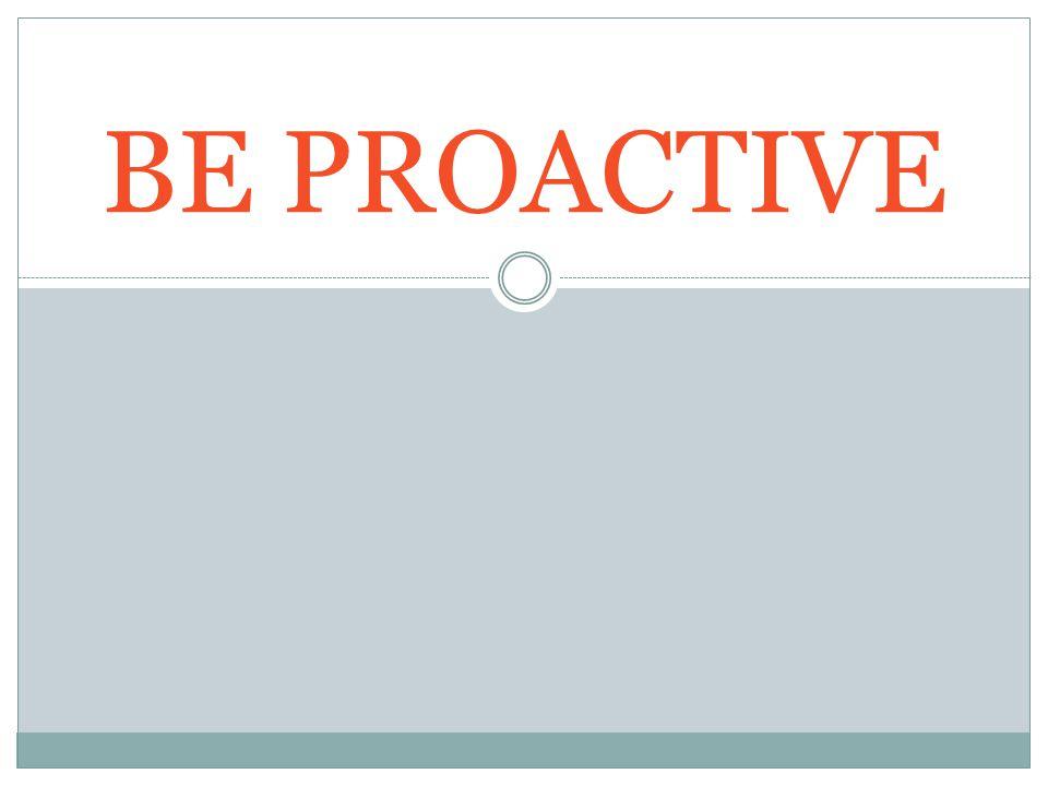 Pengertian Be Proactive Lebih dari sekedar mengambil inisiatif Bertanggung jawab atas perilaku kita sendiri dan membuat pilihan-pilihan berdasarkan prinsip- prinsip serta nilai-nilai ketimbang pada suasana hati atau keadaan Berdiri pada realitas, namun juga memiliki kekuatan untuk memilih suatu tanggapan positif kepada sekeliling