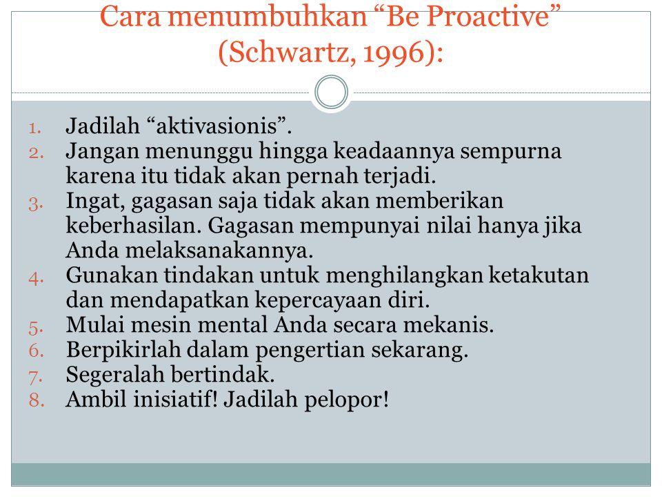 """Cara menumbuhkan """"Be Proactive"""" (Schwartz, 1996): 1. Jadilah """"aktivasionis"""". 2. Jangan menunggu hingga keadaannya sempurna karena itu tidak akan perna"""