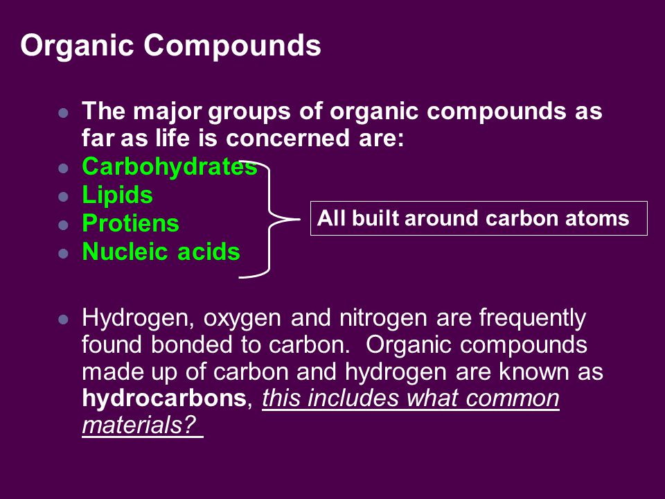 Organic Compounds The major groups of organic compounds as far as life is concerned are: Carbohydrates Lipids Protiens Nucleic acids Hydrogen, oxygen and nitrogen are frequently found bonded to carbon.