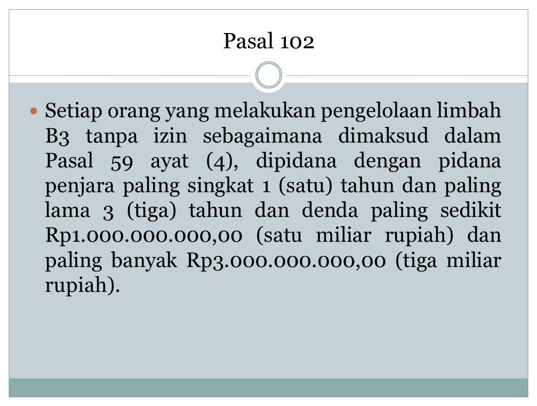 Pasal 102 Setiap orang yang melakukan pengelolaan limbah B3 tanpa izin sebagaimana dimaksud dalam Pasal 59 ayat (4), dipidana dengan pidana penjara pa