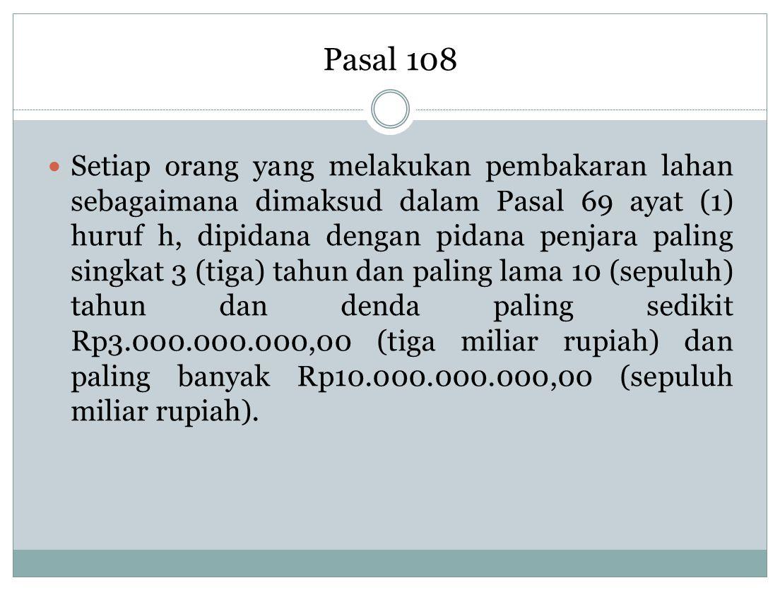 Pasal 108 Setiap orang yang melakukan pembakaran lahan sebagaimana dimaksud dalam Pasal 69 ayat (1) huruf h, dipidana dengan pidana penjara paling sin