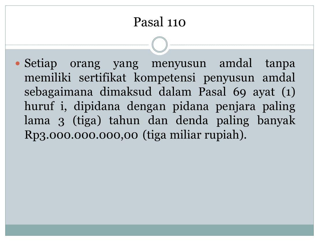 Pasal 110 Setiap orang yang menyusun amdal tanpa memiliki sertifikat kompetensi penyusun amdal sebagaimana dimaksud dalam Pasal 69 ayat (1) huruf i, d