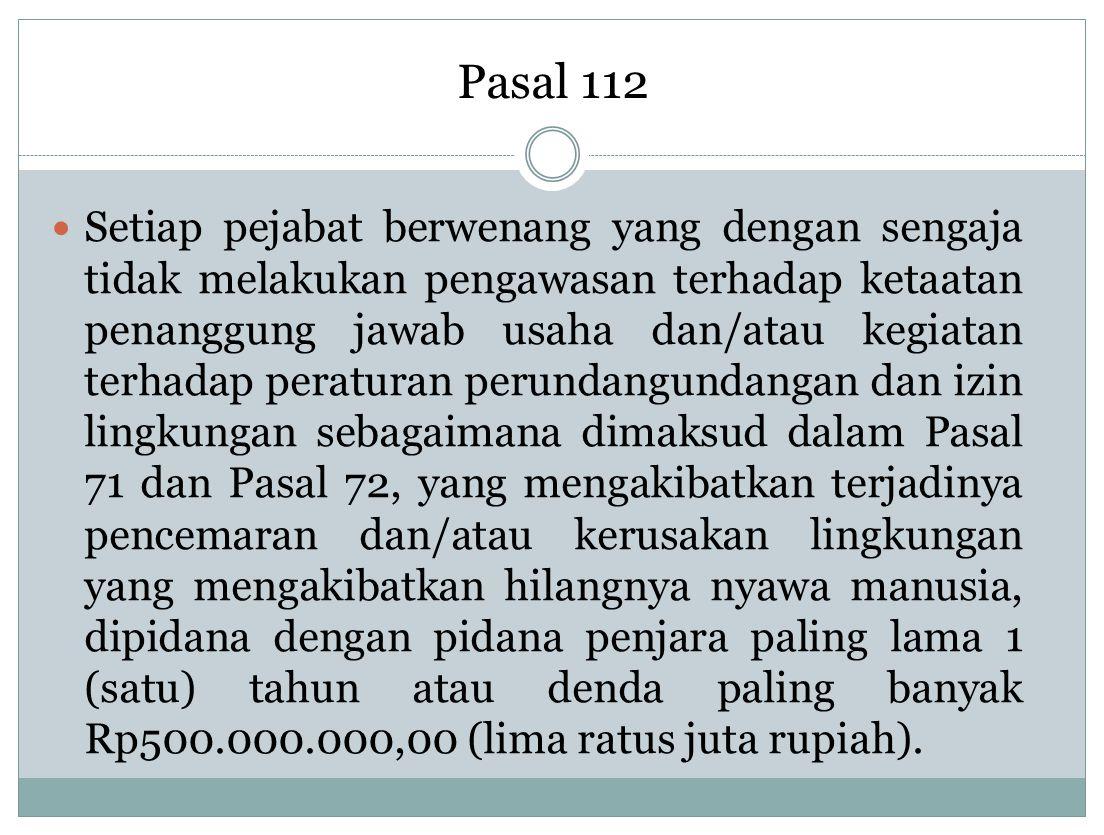 Pasal 112 Setiap pejabat berwenang yang dengan sengaja tidak melakukan pengawasan terhadap ketaatan penanggung jawab usaha dan/atau kegiatan terhadap