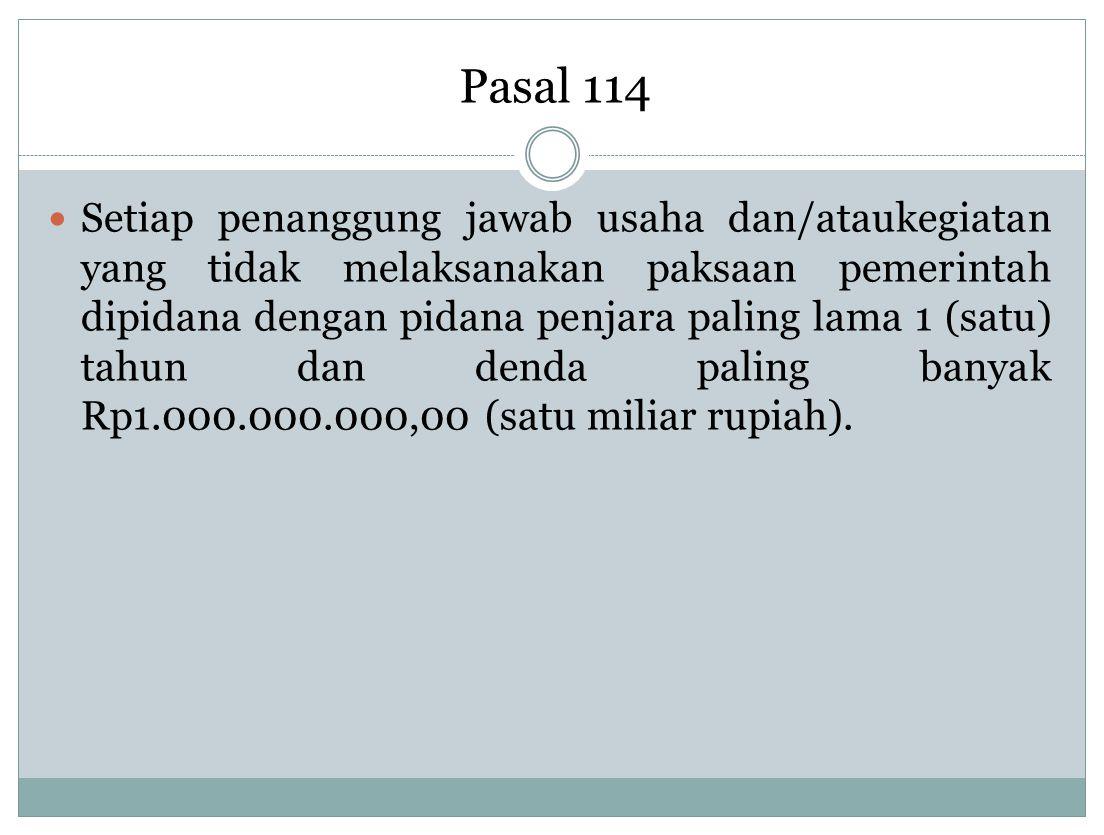 Pasal 114 Setiap penanggung jawab usaha dan/ataukegiatan yang tidak melaksanakan paksaan pemerintah dipidana dengan pidana penjara paling lama 1 (satu