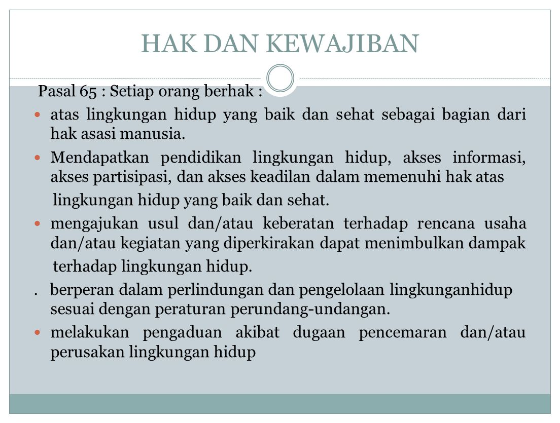 HAK DAN KEWAJIBAN Pasal 65 : Setiap orang berhak : atas lingkungan hidup yang baik dan sehat sebagai bagian dari hak asasi manusia. Mendapatkan pendid
