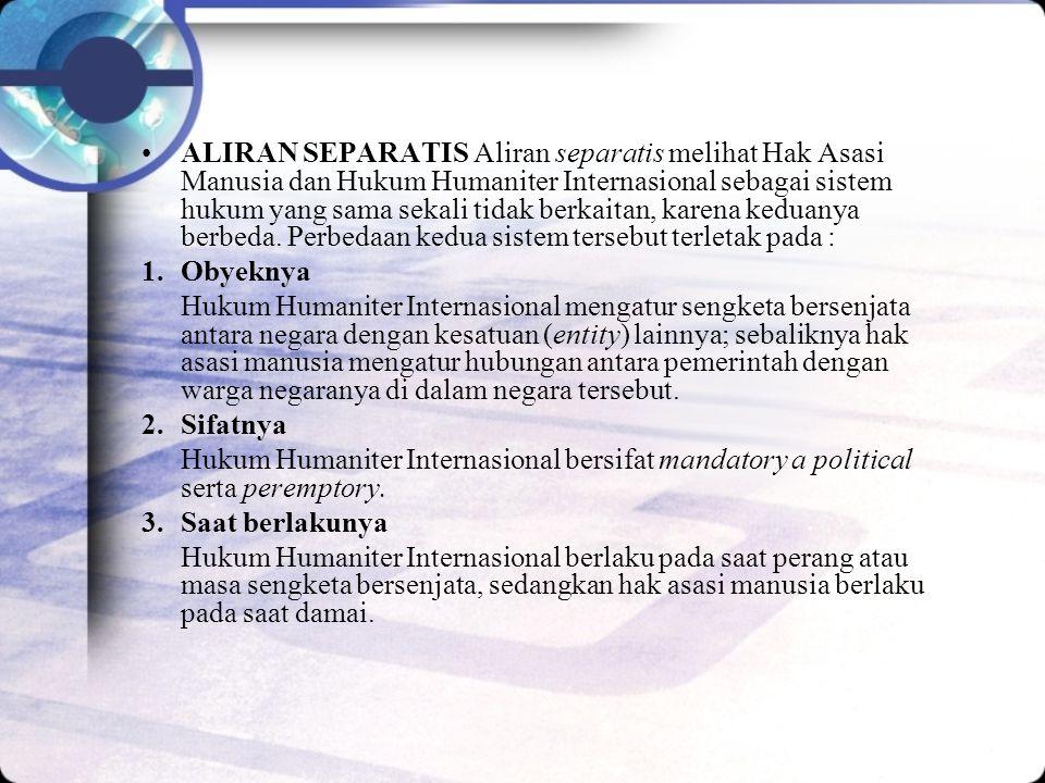 ALIRAN SEPARATIS Aliran separatis melihat Hak Asasi Manusia dan Hukum Humaniter Internasional sebagai sistem hukum yang sama sekali tidak berkaitan, karena keduanya berbeda.
