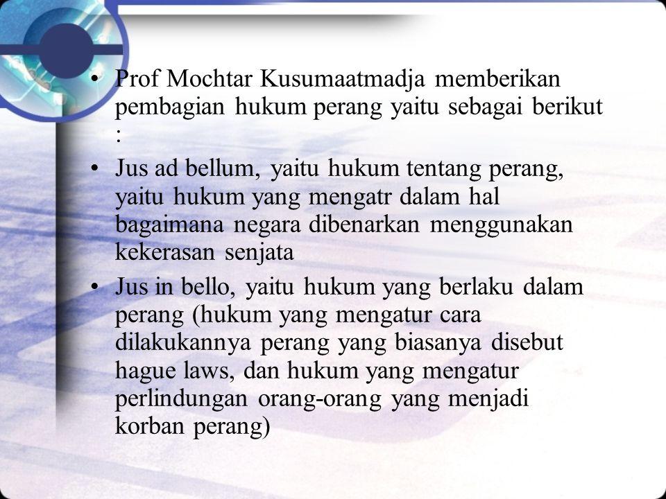 Prof Mochtar Kusumaatmadja memberikan pembagian hukum perang yaitu sebagai berikut : Jus ad bellum, yaitu hukum tentang perang, yaitu hukum yang mengatr dalam hal bagaimana negara dibenarkan menggunakan kekerasan senjata Jus in bello, yaitu hukum yang berlaku dalam perang (hukum yang mengatur cara dilakukannya perang yang biasanya disebut hague laws, dan hukum yang mengatur perlindungan orang-orang yang menjadi korban perang)