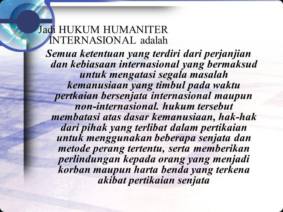 Jadi HUKUM HUMANITER INTERNASIONAL adalah Semua ketentuan yang terdiri dari perjanjian dan kebiasaan internasional yang bermaksud untuk mengatasi segala masalah kemanusiaan yang timbul pada waktu pertkaian bersenjata internasional maupun non-internasional.