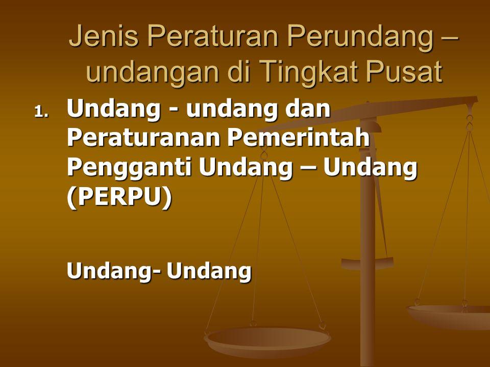 Jenis Peraturan Perundang – undangan di Tingkat Pusat 1. Undang - undang dan Peraturanan Pemerintah Pengganti Undang – Undang (PERPU) Undang- Undang