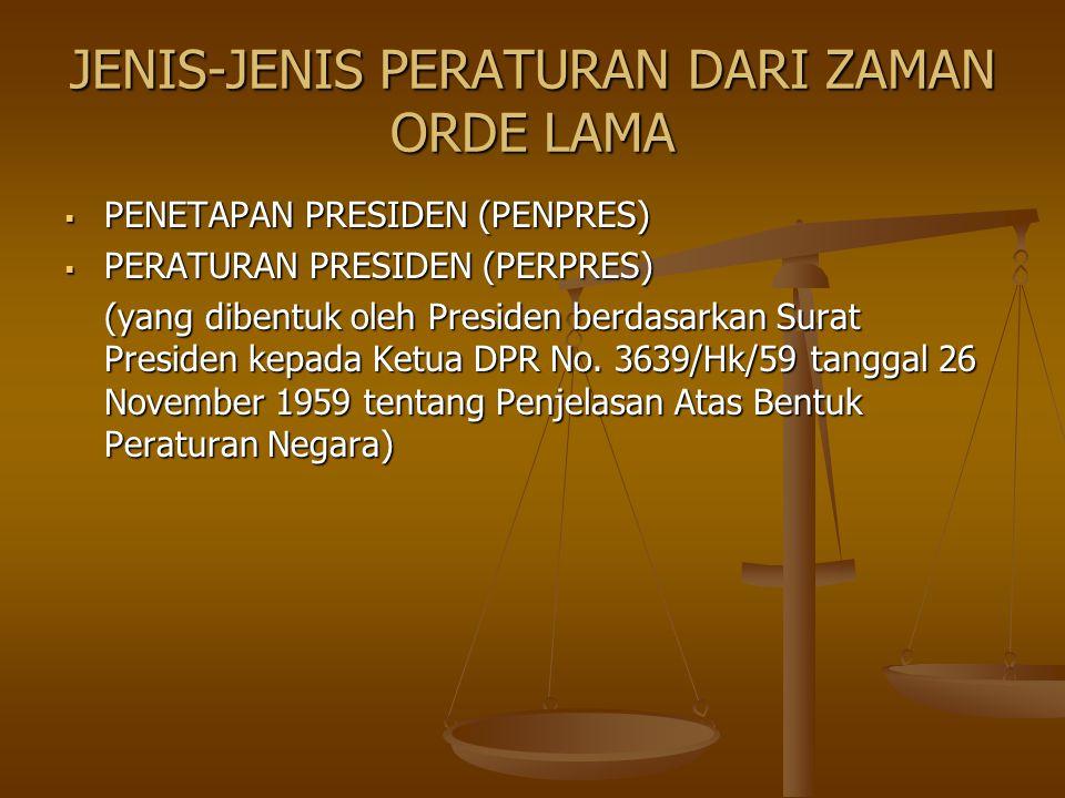 JENIS-JENIS PERATURAN DARI ZAMAN ORDE LAMA  PENETAPAN PRESIDEN (PENPRES)  PERATURAN PRESIDEN (PERPRES) (yang dibentuk oleh Presiden berdasarkan Sura