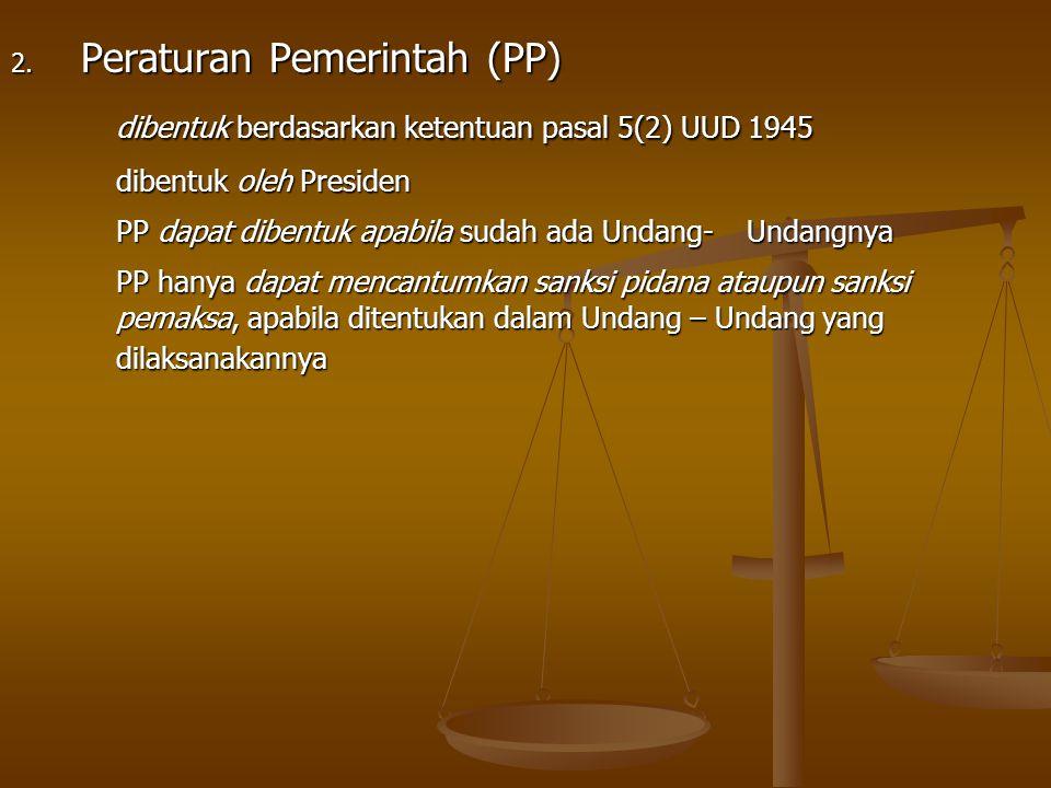 2. Peraturan Pemerintah (PP) dibentuk berdasarkan ketentuan pasal 5(2) UUD 1945 dibentuk oleh Presiden PP dapat dibentuk apabila sudah ada Undang- Und