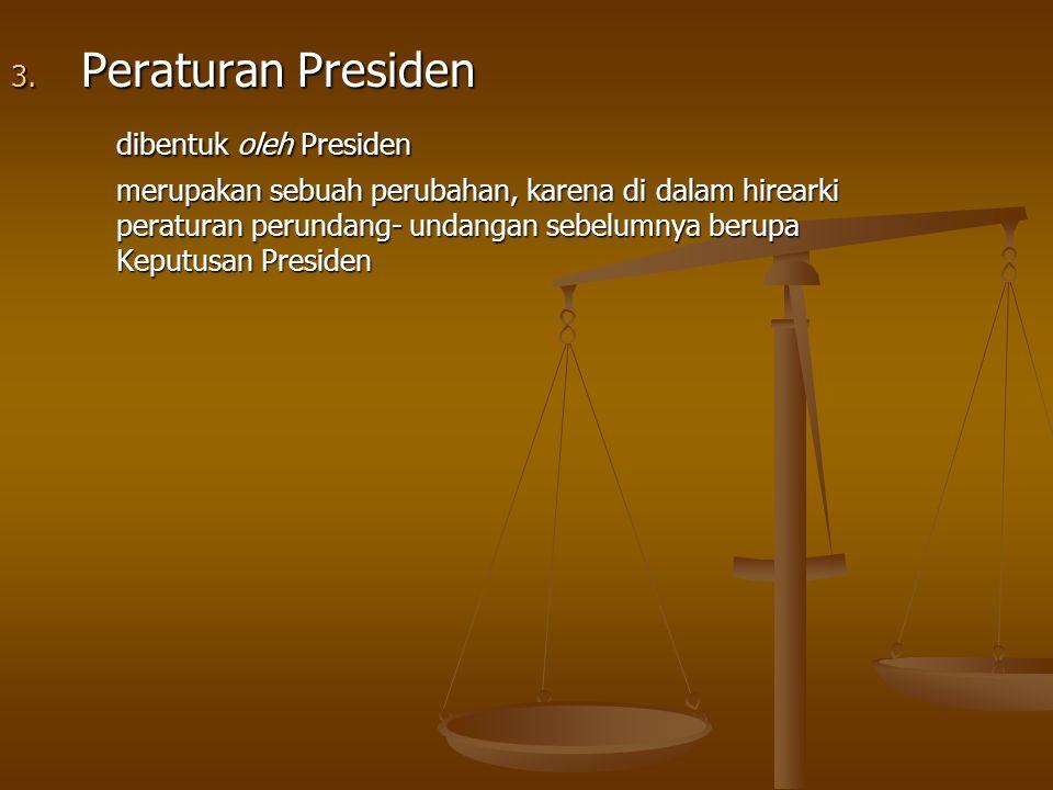 3. Peraturan Presiden dibentuk oleh Presiden merupakan sebuah perubahan, karena di dalam hirearki peraturan perundang- undangan sebelumnya berupa Kepu