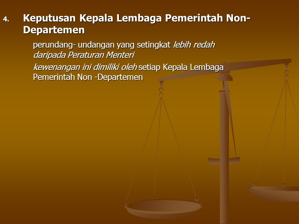 4. Keputusan Kepala Lembaga Pemerintah Non- Departemen perundang- undangan yang setingkat lebih redah daripada Peraturan Menteri kewenangan ini dimili