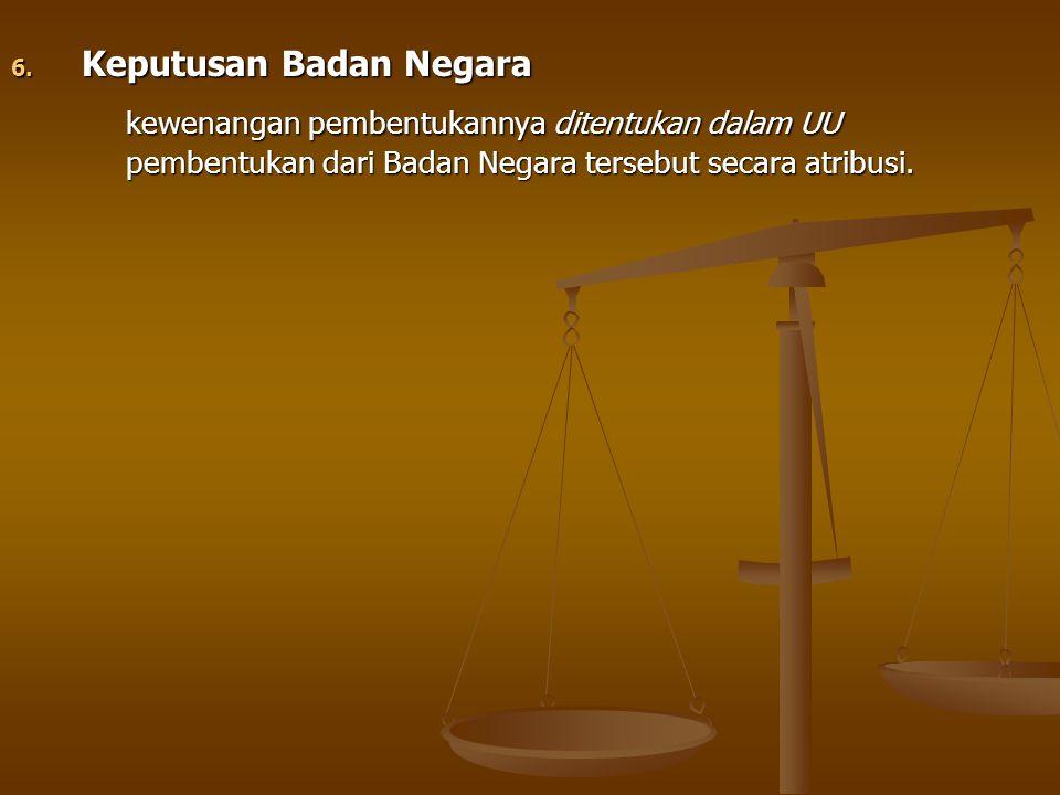 6. Keputusan Badan Negara kewenangan pembentukannya ditentukan dalam UU pembentukan dari Badan Negara tersebut secara atribusi.