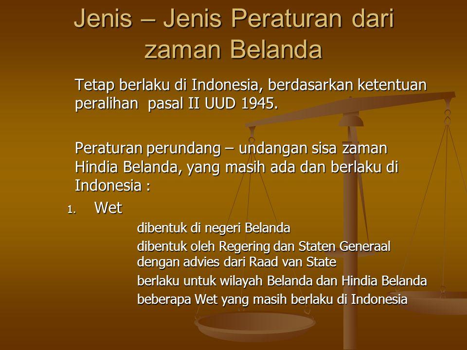 Jenis – Jenis Peraturan dari zaman Belanda Tetap berlaku di Indonesia, berdasarkan ketentuan peralihan pasal II UUD 1945. Peraturan perundang – undang