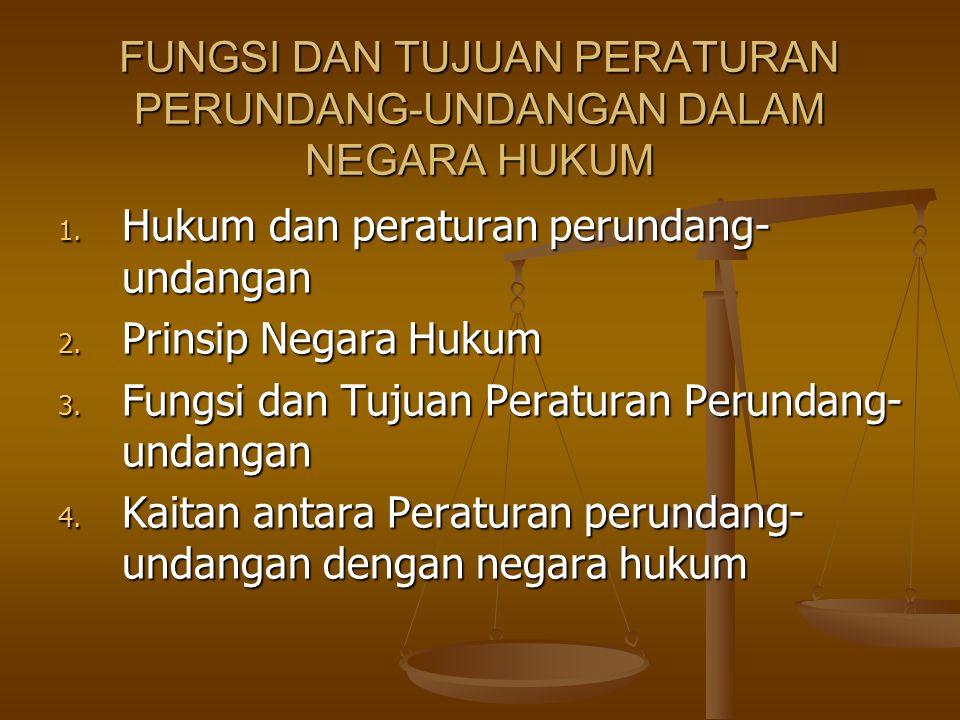 FUNGSI DAN TUJUAN PERATURAN PERUNDANG-UNDANGAN DALAM NEGARA HUKUM 1. Hukum dan peraturan perundang- undangan 2. Prinsip Negara Hukum 3. Fungsi dan Tuj