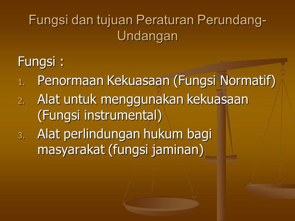 Fungsi dan tujuan Peraturan Perundang- Undangan Fungsi : 1. Penormaan Kekuasaan (Fungsi Normatif) 2. Alat untuk menggunakan kekuasaan (Fungsi instrume