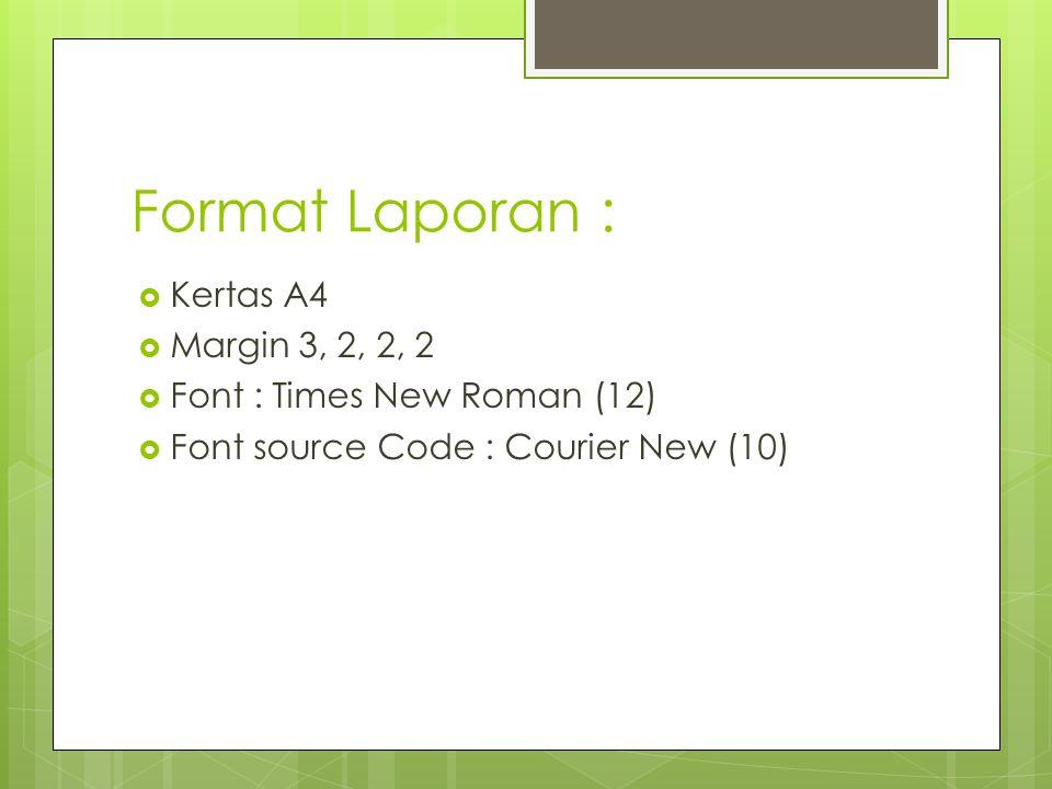 Format Laporan :  Kertas A4  Margin 3, 2, 2, 2  Font : Times New Roman (12)  Font source Code : Courier New (10)