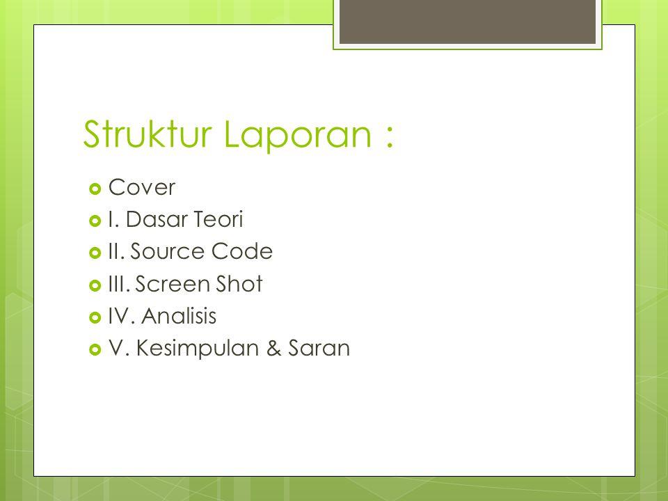 Struktur Laporan :  Cover  I. Dasar Teori  II. Source Code  III. Screen Shot  IV. Analisis  V. Kesimpulan & Saran