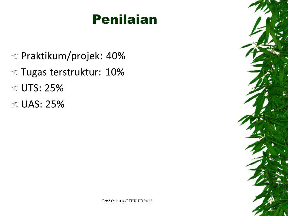 Penilaian  Praktikum/projek: 40%  Tugas terstruktur: 10%  UTS: 25%  UAS: 25% Pendahuluan - PTIIK UB 2012