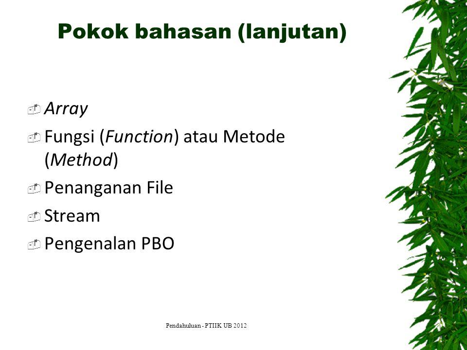 Pokok bahasan (lanjutan)  Array  Fungsi (Function) atau Metode (Method)  Penanganan File  Stream  Pengenalan PBO Pendahuluan - PTIIK UB 2012