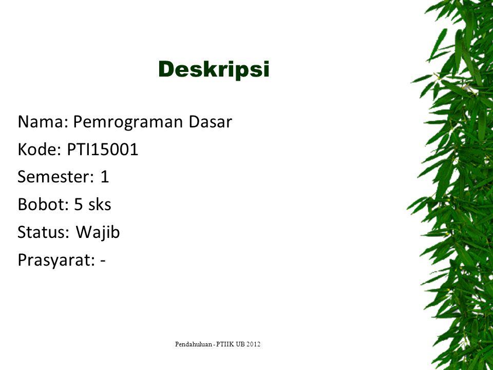 Deskripsi Nama: Pemrograman Dasar Kode: PTI15001 Semester: 1 Bobot: 5 sks Status: Wajib Prasyarat: - Pendahuluan - PTIIK UB 2012